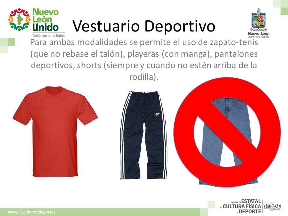 Vestuario Deportivo Para ambas modalidades se permite el uso de zapato-tenis (que no rebase el talón), playeras (con manga), pantalones deportivos, shorts (siempre y cuando no estén arriba de la rodilla).