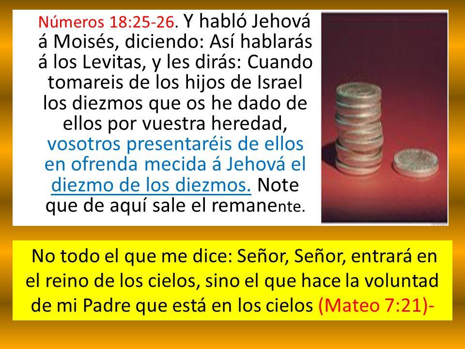 Números 18:25-26. Y habló Jehová á Moisés, diciendo: Así hablarás á los Levitas, y les dirás: Cuando tomareis de los hijos de Israel los diezmos que os he dado de ellos por vuestra heredad, vosotros presentaréis de ellos en ofrenda mecida á Jehová el diezmo de los diezmos. Note que de aquí sale el remanente.