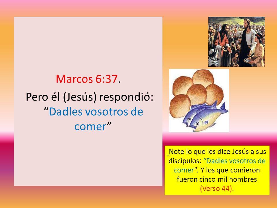 Marcos 6:37. Pero él (Jesús) respondió: Dadles vosotros de comer