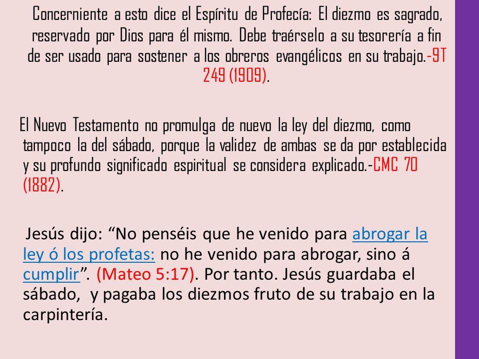 Concerniente a esto dice el Espíritu de Profecía: El diezmo es sagrado, reservado por Dios para él mismo. Debe traérselo a su tesorería a fin de ser usado para sostener a los obreros evangélicos en su trabajo.-9T 249 (1909).