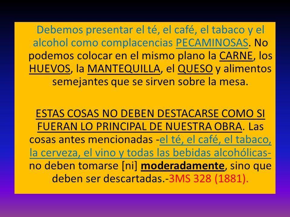 Debemos presentar el té, el café, el tabaco y el alcohol como complacencias PECAMINOSAS. No podemos colocar en el mismo plano la CARNE, los HUEVOS, la MANTEQUILLA, el QUESO y alimentos semejantes que se sirven sobre la mesa.