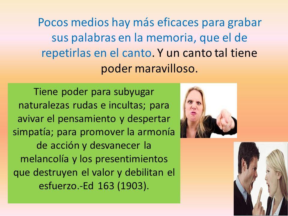 Pocos medios hay más eficaces para grabar sus palabras en la memoria, que el de repetirlas en el canto. Y un canto tal tiene poder maravilloso.