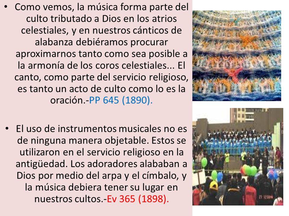 Como vemos, la música forma parte del culto tributado a Dios en los atrios celestiales, y en nuestros cánticos de alabanza debiéramos procurar aproximarnos tanto como sea posible a la armonía de los coros celestiales... El canto, como parte del servicio religioso, es tanto un acto de culto como lo es la oración.-PP 645 (1890).