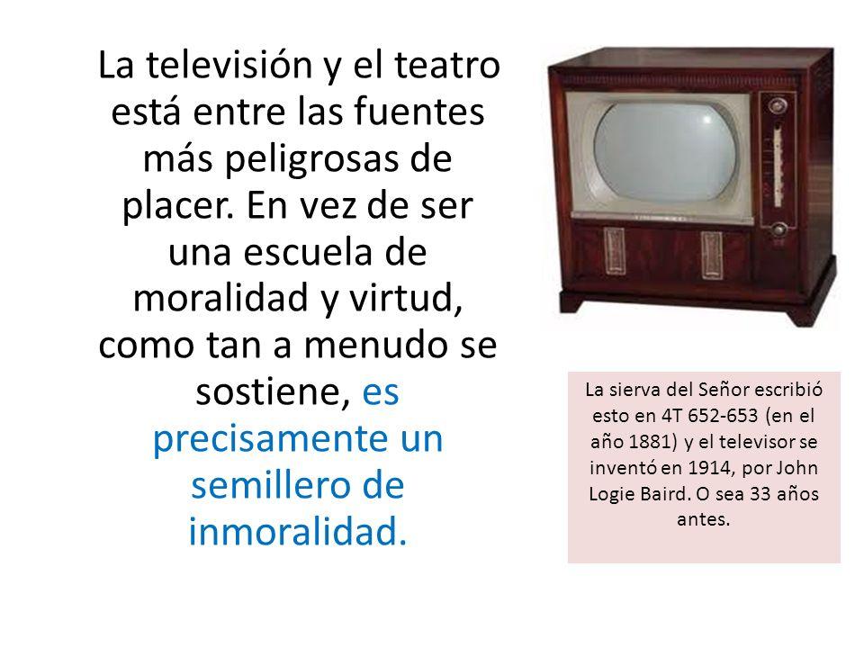 La televisión y el teatro está entre las fuentes más peligrosas de placer. En vez de ser una escuela de moralidad y virtud, como tan a menudo se sostiene, es precisamente un semillero de inmoralidad.