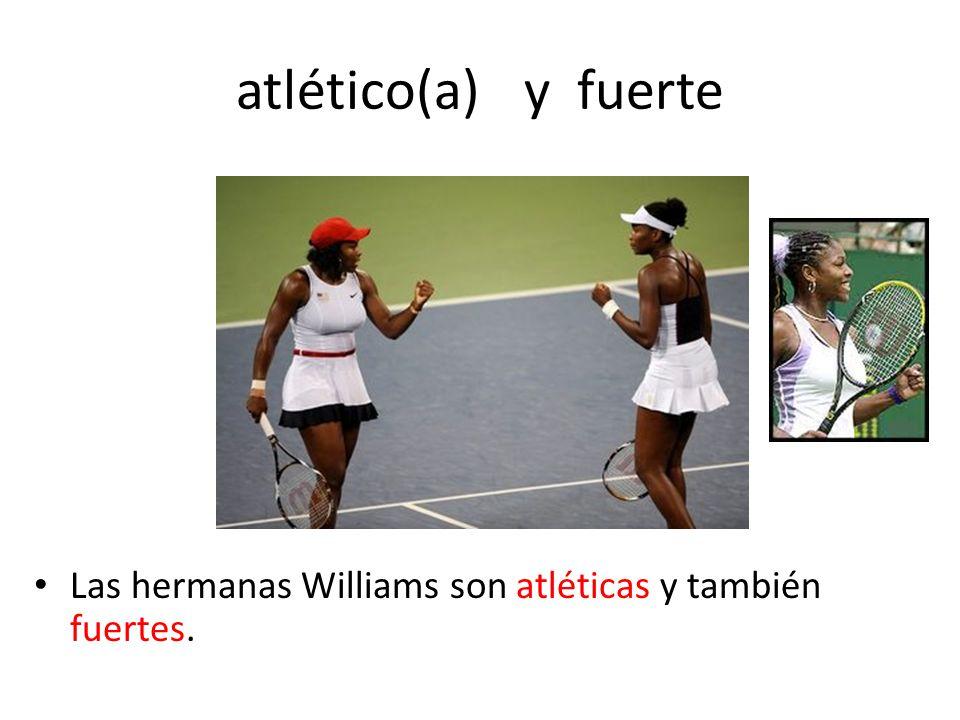 atlético(a) y fuerte Las hermanas Williams son atléticas y también fuertes.