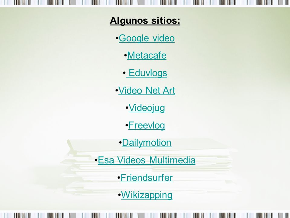 Algunos sitios: Google video. Metacafe. Eduvlogs. Video Net Art. Videojug. Freevlog. Dailymotion.