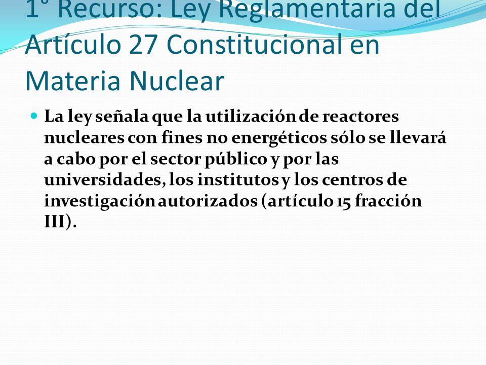 1° Recurso: Ley Reglamentaria del Artículo 27 Constitucional en Materia Nuclear