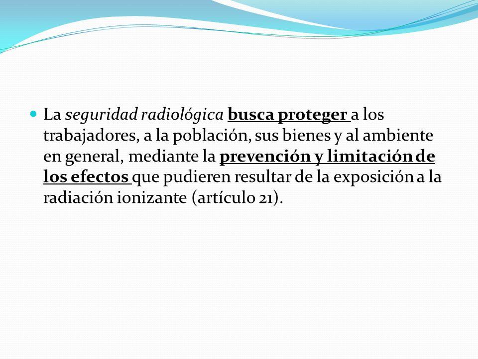La seguridad radiológica busca proteger a los trabajadores, a la población, sus bienes y al ambiente en general, mediante la prevención y limitación de los efectos que pudieren resultar de la exposición a la radiación ionizante (artículo 21).