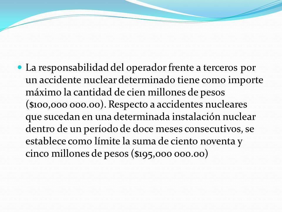 La responsabilidad del operador frente a terceros por un accidente nuclear determinado tiene como importe máximo la cantidad de cien millones de pesos ($100,000 000.00).