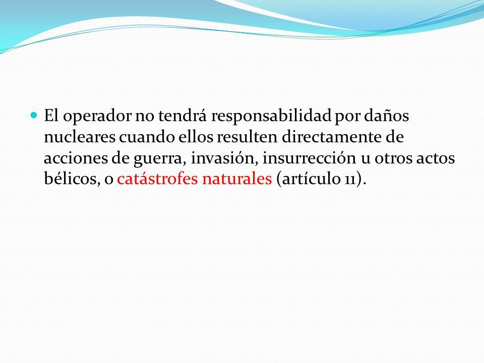 El operador no tendrá responsabilidad por daños nucleares cuando ellos resulten directamente de acciones de guerra, invasión, insurrección u otros actos bélicos, o catástrofes naturales (artículo 11).