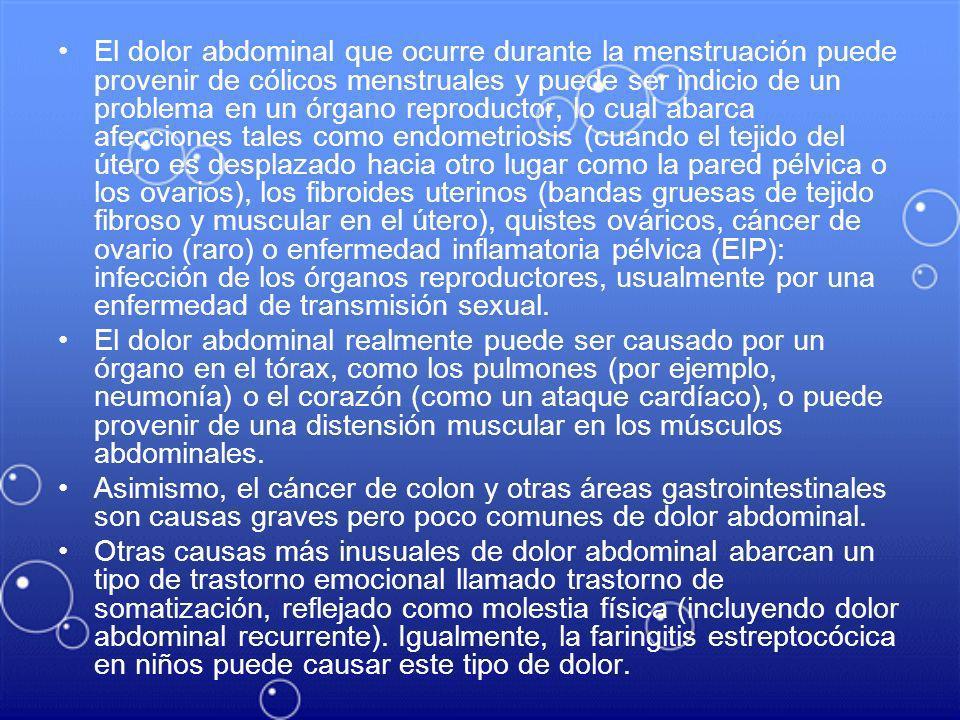 El dolor abdominal que ocurre durante la menstruación puede provenir de cólicos menstruales y puede ser indicio de un problema en un órgano reproductor, lo cual abarca afecciones tales como endometriosis (cuando el tejido del útero es desplazado hacia otro lugar como la pared pélvica o los ovarios), los fibroides uterinos (bandas gruesas de tejido fibroso y muscular en el útero), quistes ováricos, cáncer de ovario (raro) o enfermedad inflamatoria pélvica (EIP): infección de los órganos reproductores, usualmente por una enfermedad de transmisión sexual.