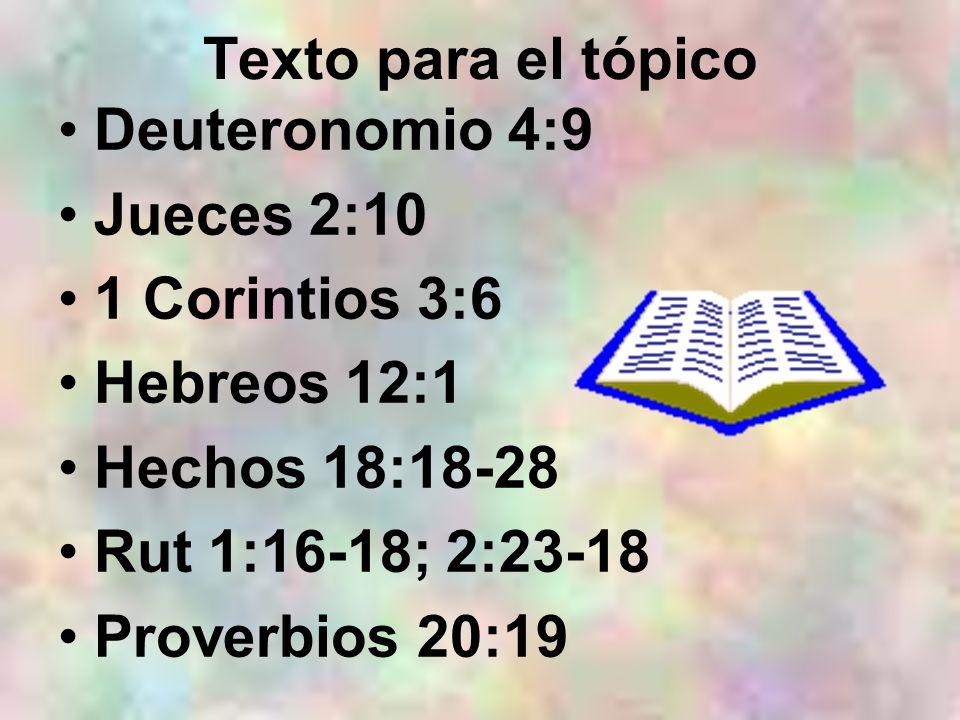 Texto para el tópicoDeuteronomio 4:9. Jueces 2:10. 1 Corintios 3:6. Hebreos 12:1. Hechos 18:18-28. Rut 1:16-18; 2:23-18.