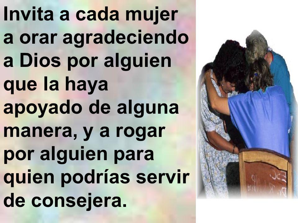 Invita a cada mujer a orar agradeciendo a Dios por alguien que la haya apoyado de alguna manera, y a rogar por alguien para quien podrías servir de consejera.