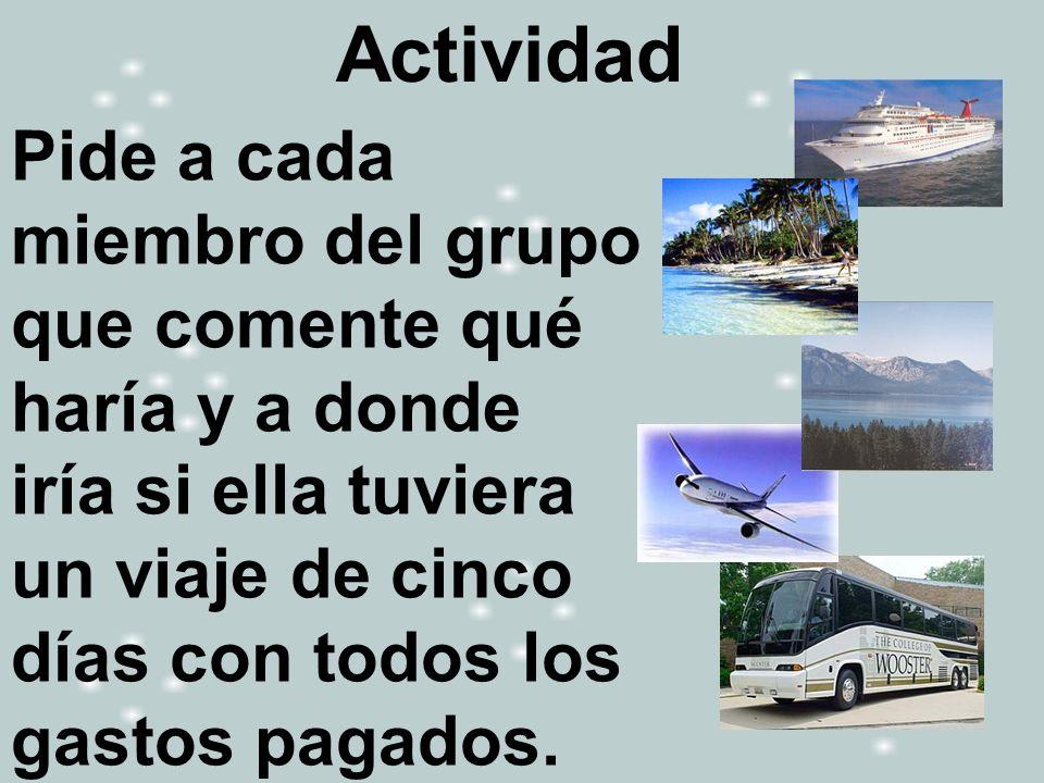 Actividad Pide a cada miembro del grupo que comente qué haría y a donde iría si ella tuviera un viaje de cinco días con todos los gastos pagados.