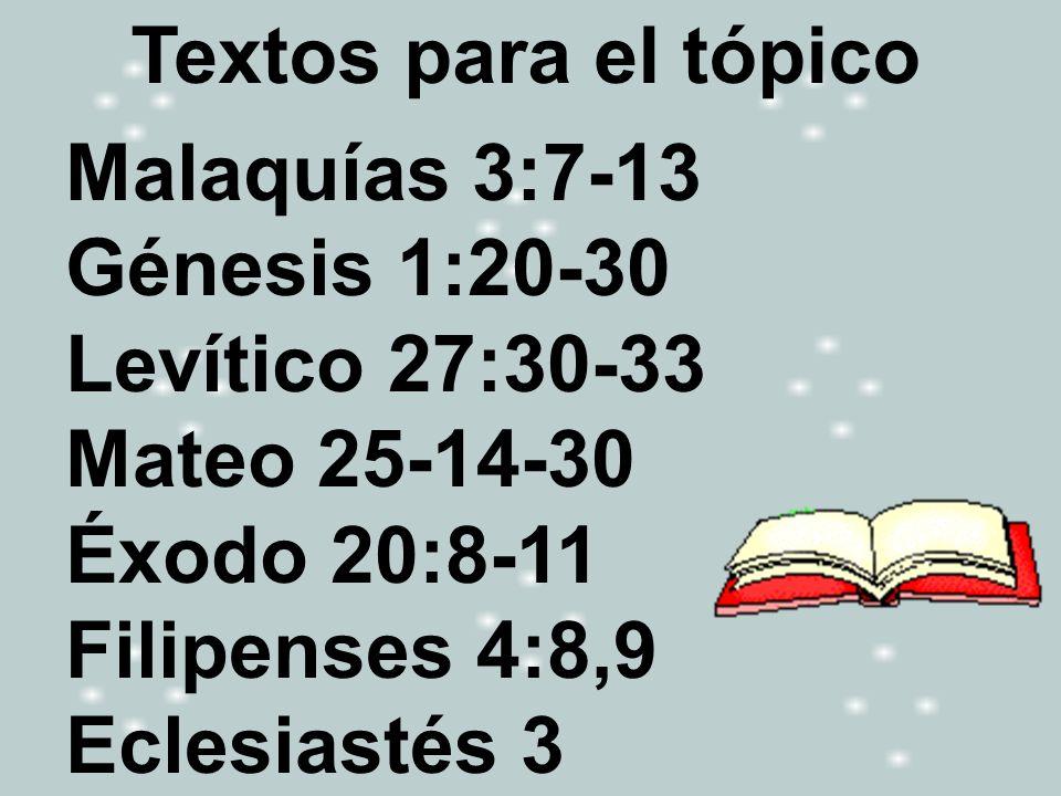 Textos para el tópicoMalaquías 3:7-13 Génesis 1:20-30. Levítico 27:30-33 Mateo 25-14-30. Éxodo 20:8-11 Filipenses 4:8,9.