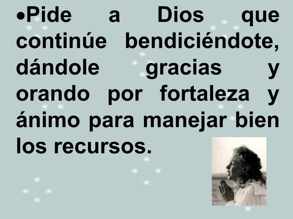 Pide a Dios que continúe bendiciéndote, dándole gracias y orando por fortaleza y ánimo para manejar bien los recursos.