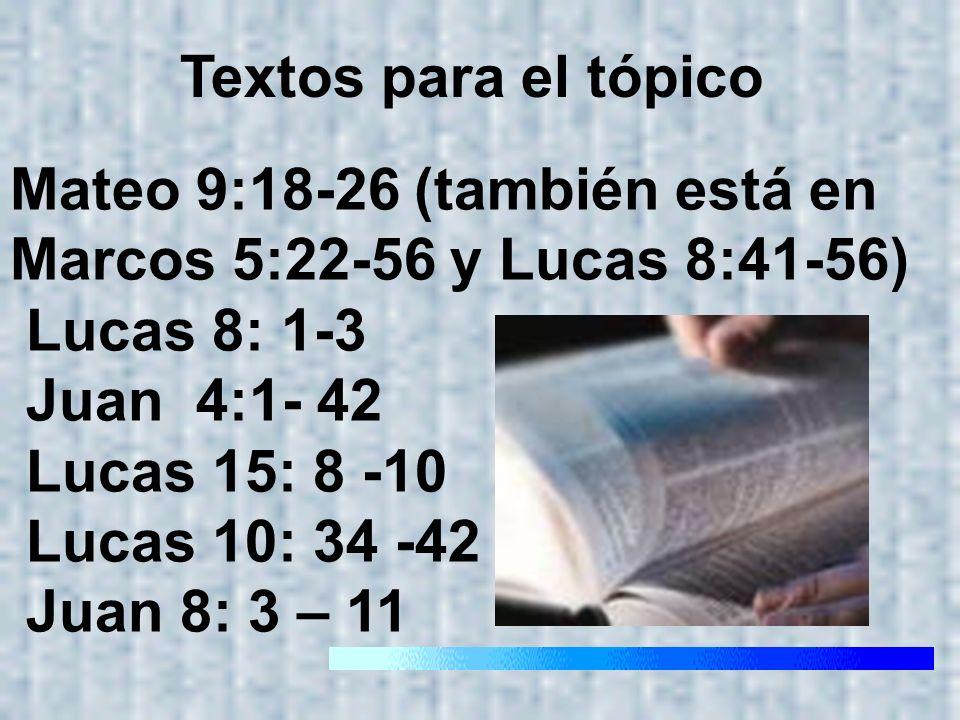 Textos para el tópicoMateo 9:18-26 (también está en Marcos 5:22-56 y Lucas 8:41-56) Lucas 8: 1-3. Juan 4:1- 42.