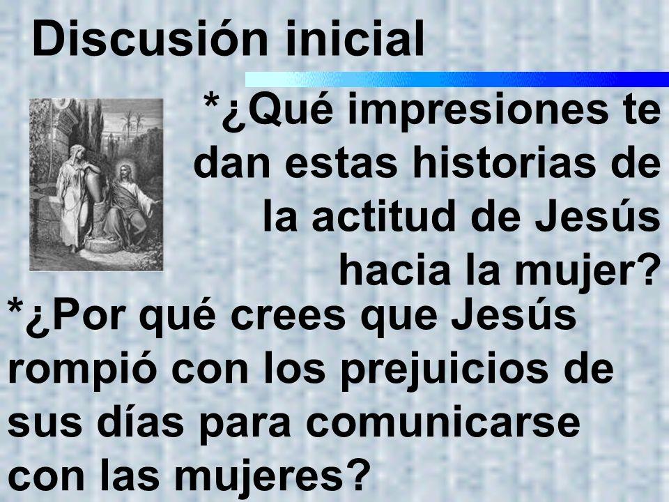 Discusión inicial *¿Qué impresiones te dan estas historias de la actitud de Jesús hacia la mujer