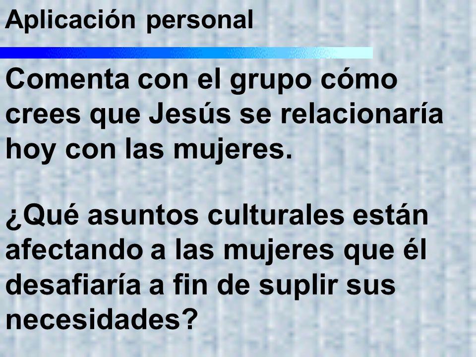 Aplicación personal Comenta con el grupo cómo crees que Jesús se relacionaría hoy con las mujeres.