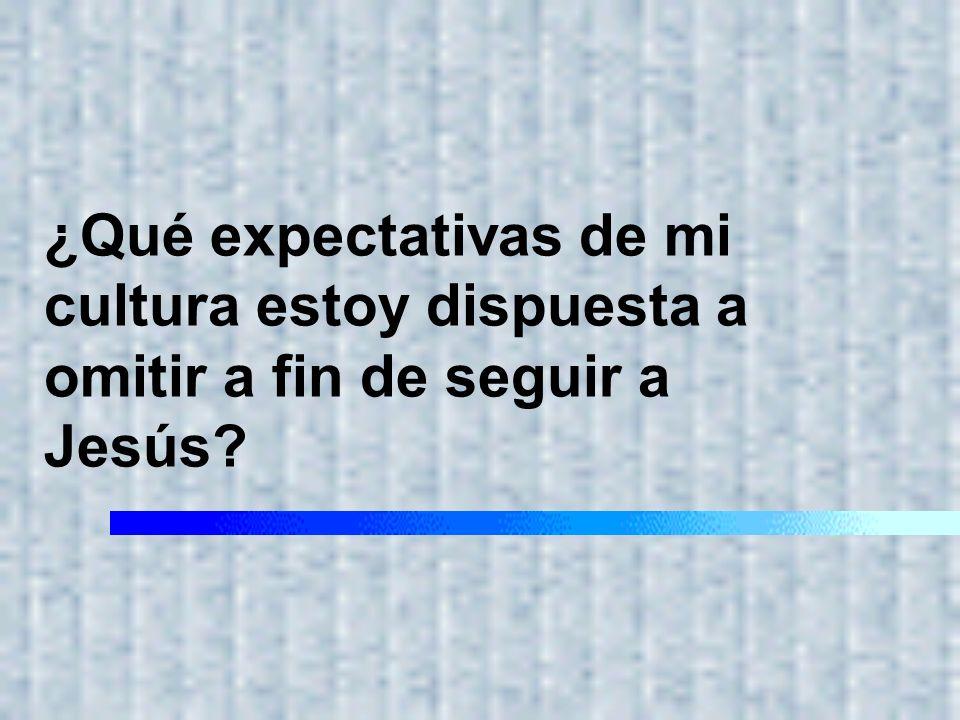 ¿Qué expectativas de mi cultura estoy dispuesta a omitir a fin de seguir a Jesús