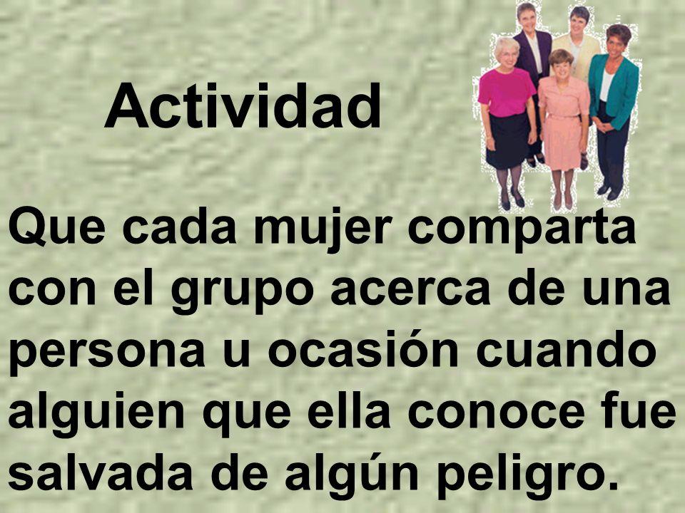 Actividad Que cada mujer comparta con el grupo acerca de una persona u ocasión cuando alguien que ella conoce fue salvada de algún peligro.