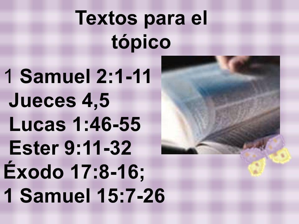 Textos para el tópico 1 Samuel 2:1-11. Jueces 4,5. Lucas 1:46-55. Ester 9:11-32. Éxodo 17:8-16;