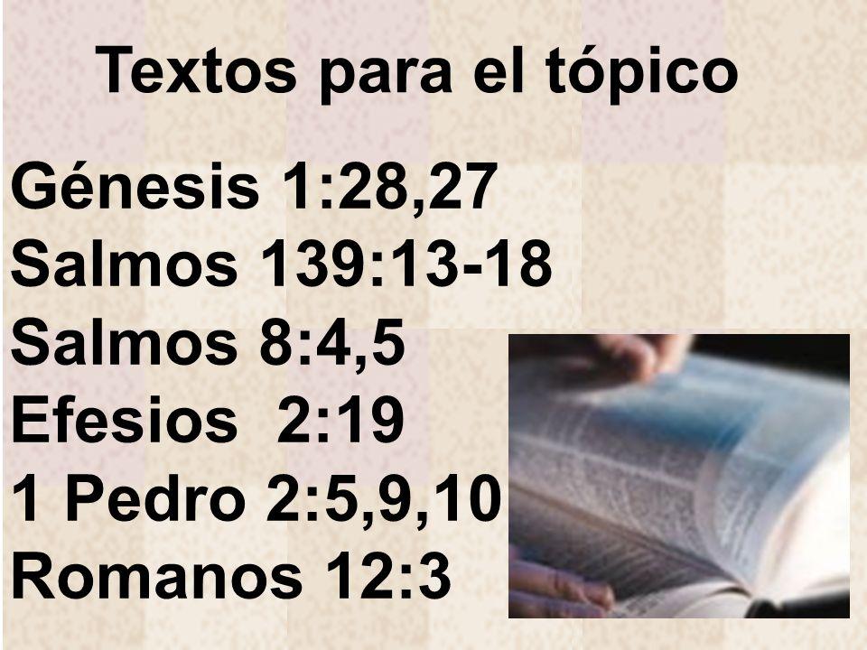 Textos para el tópicoGénesis 1:28,27 Salmos 139:13-18 Salmos 8:4,5.