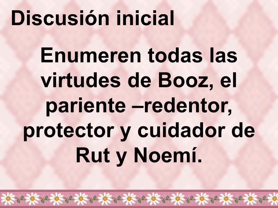 Discusión inicial Enumeren todas las virtudes de Booz, el pariente –redentor, protector y cuidador de Rut y Noemí.