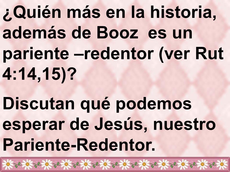 ¿Quién más en la historia, además de Booz es un pariente –redentor (ver Rut 4:14,15)