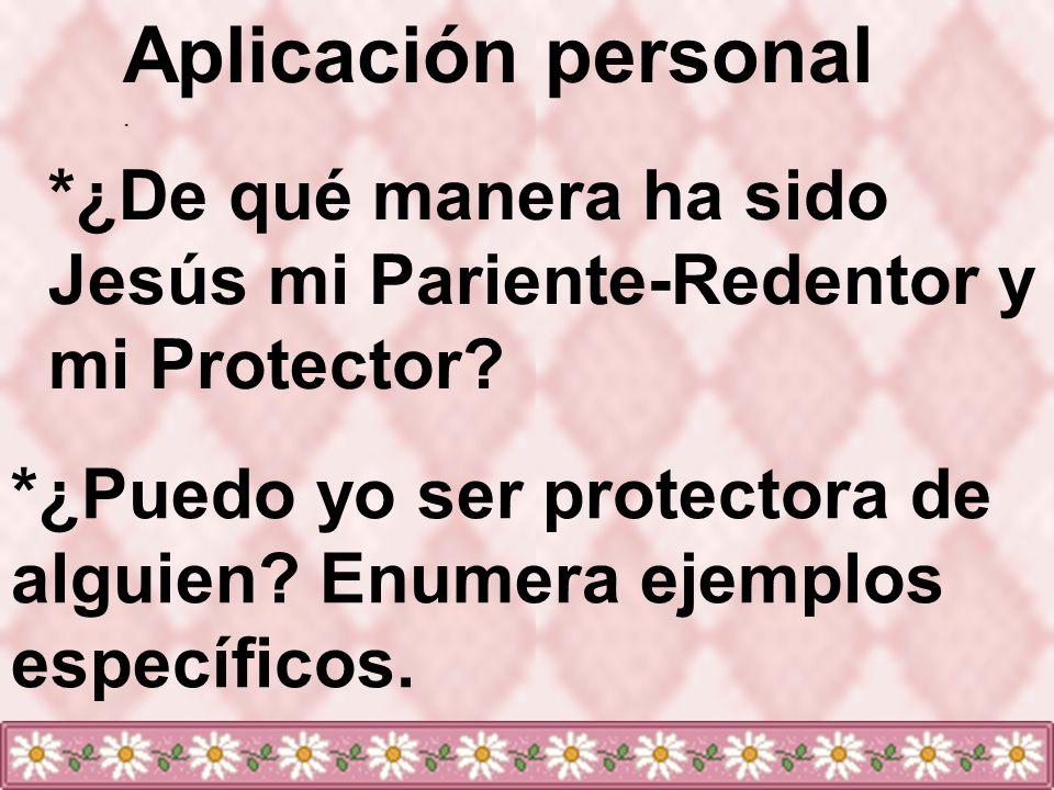 Aplicación personal . *¿De qué manera ha sido Jesús mi Pariente-Redentor y mi Protector