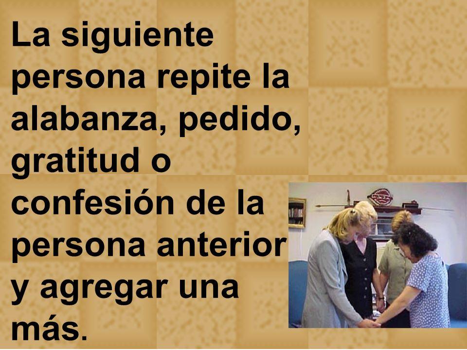 La siguiente persona repite la alabanza, pedido, gratitud o confesión de la persona anterior y agregar una más.