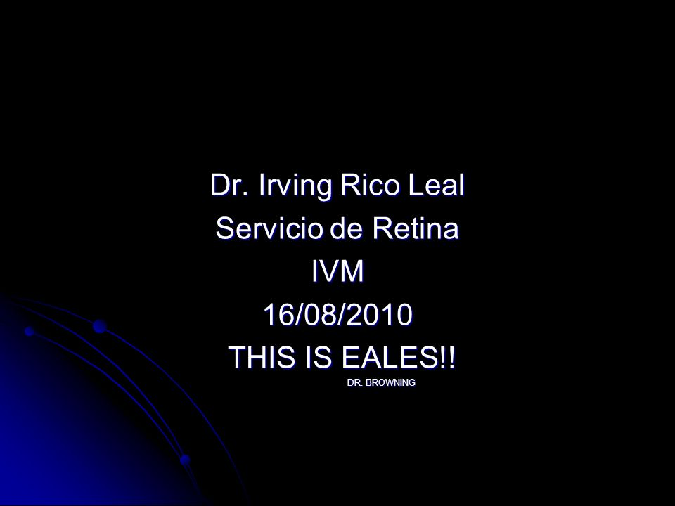 Dr. Irving Rico Leal Servicio de Retina IVM 16/08/2010 THIS IS EALES!!