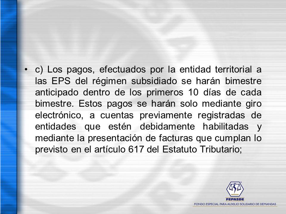 c) Los pagos, efectuados por la entidad territorial a las EPS del régimen subsidiado se harán bimestre anticipado dentro de los primeros 10 días de cada bimestre.