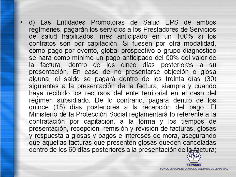 d) Las Entidades Promotoras de Salud EPS de ambos regímenes, pagarán los servicios a los Prestadores de Servicios de salud habilitados, mes anticipado en un 100% si los contratos son por capitación.