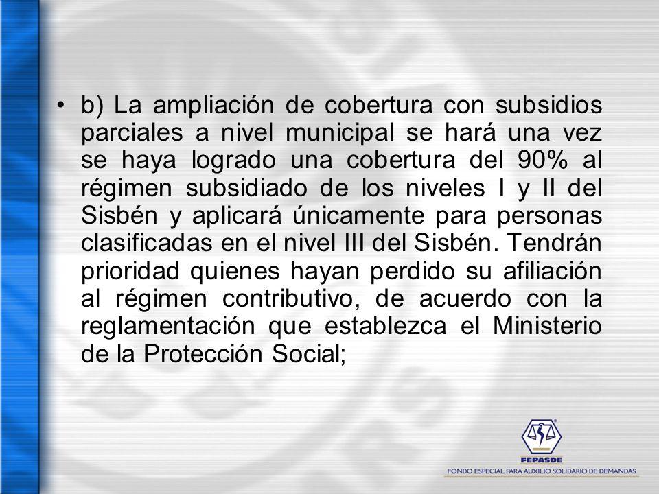 b) La ampliación de cobertura con subsidios parciales a nivel municipal se hará una vez se haya logrado una cobertura del 90% al régimen subsidiado de los niveles I y II del Sisbén y aplicará únicamente para personas clasificadas en el nivel III del Sisbén.