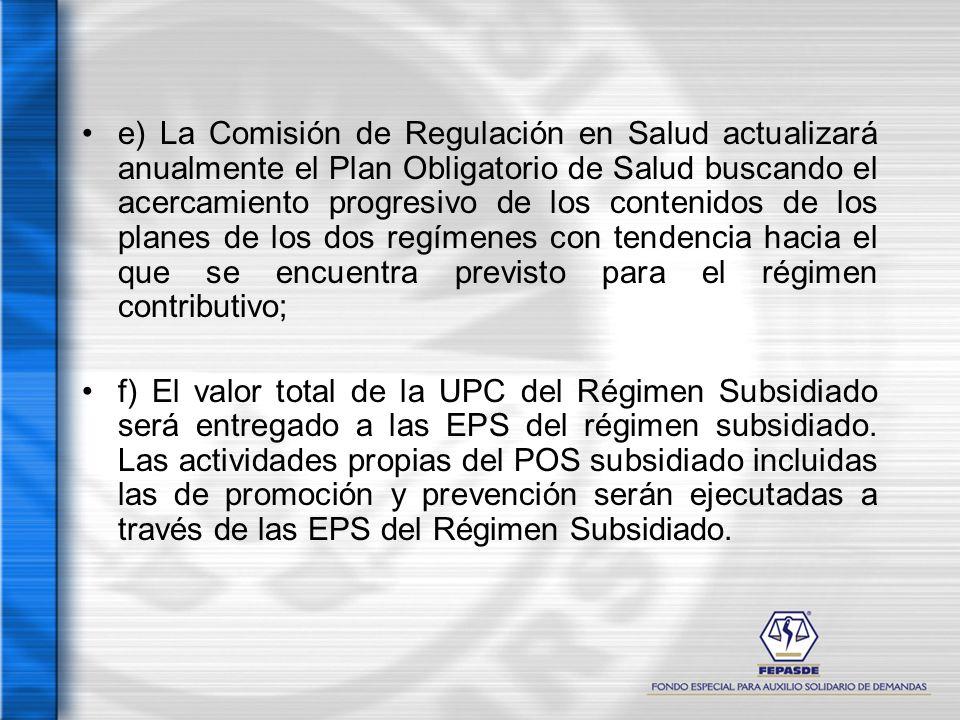 e) La Comisión de Regulación en Salud actualizará anualmente el Plan Obligatorio de Salud buscando el acercamiento progresivo de los contenidos de los planes de los dos regímenes con tendencia hacia el que se encuentra previsto para el régimen contributivo;
