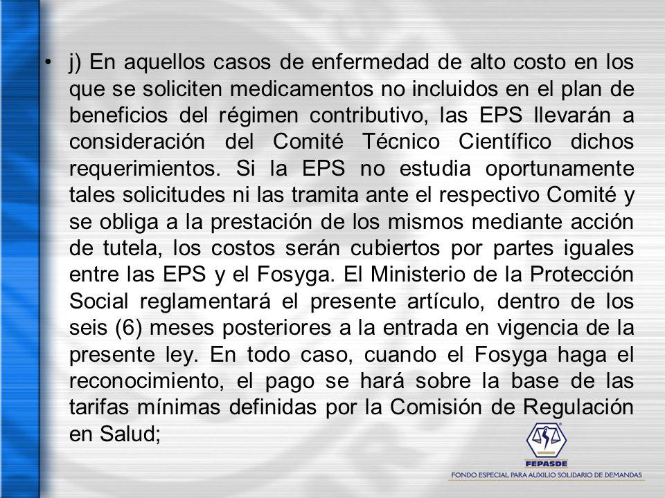 j) En aquellos casos de enfermedad de alto costo en los que se soliciten medicamentos no incluidos en el plan de beneficios del régimen contributivo, las EPS llevarán a consideración del Comité Técnico Científico dichos requerimientos.