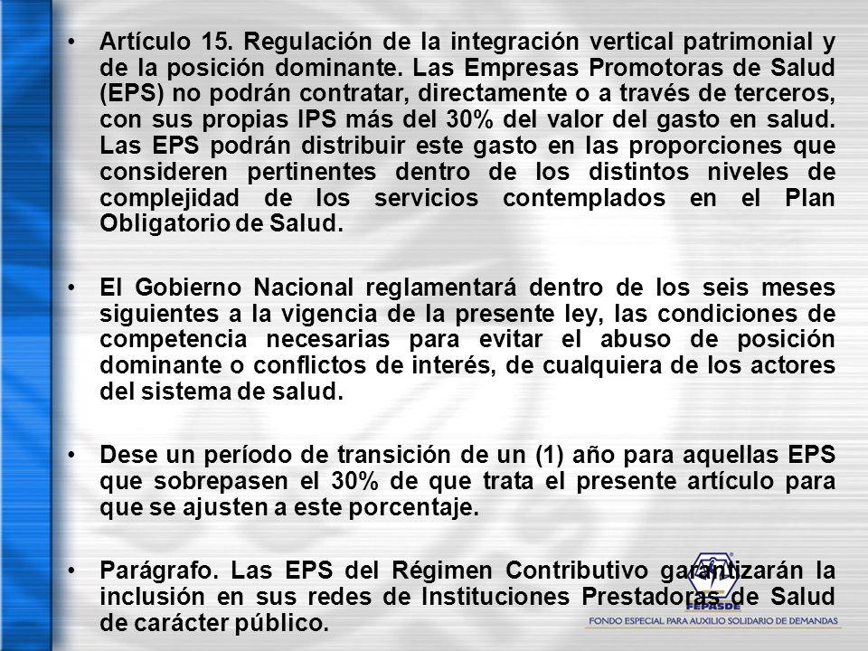 Artículo 15. Regulación de la integración vertical patrimonial y de la posición dominante. Las Empresas Promotoras de Salud (EPS) no podrán contratar, directamente o a través de terceros, con sus propias IPS más del 30% del valor del gasto en salud. Las EPS podrán distribuir este gasto en las proporciones que consideren pertinentes dentro de los distintos niveles de complejidad de los servicios contemplados en el Plan Obligatorio de Salud.