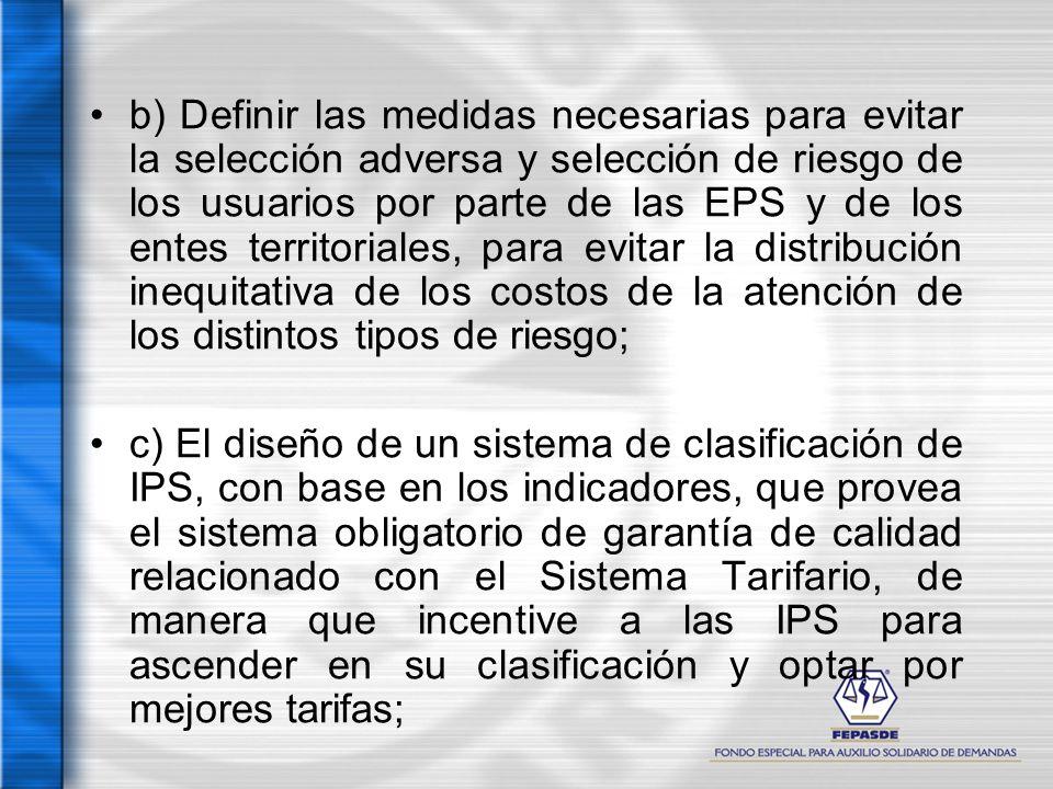 b) Definir las medidas necesarias para evitar la selección adversa y selección de riesgo de los usuarios por parte de las EPS y de los entes territoriales, para evitar la distribución inequitativa de los costos de la atención de los distintos tipos de riesgo;