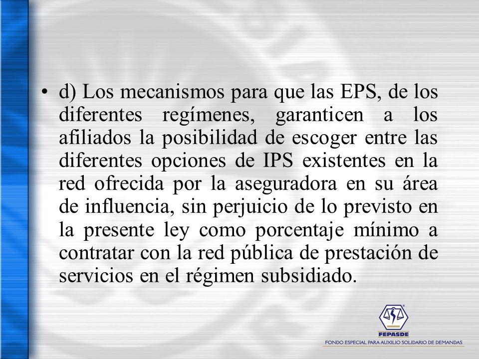 d) Los mecanismos para que las EPS, de los diferentes regímenes, garanticen a los afiliados la posibilidad de escoger entre las diferentes opciones de IPS existentes en la red ofrecida por la aseguradora en su área de influencia, sin perjuicio de lo previsto en la presente ley como porcentaje mínimo a contratar con la red pública de prestación de servicios en el régimen subsidiado.