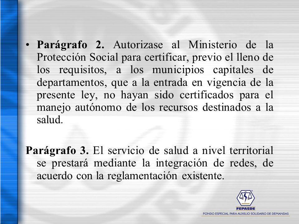 Parágrafo 2. Autorizase al Ministerio de la Protección Social para certificar, previo el lleno de los requisitos, a los municipios capitales de departamentos, que a la entrada en vigencia de la presente ley, no hayan sido certificados para el manejo autónomo de los recursos destinados a la salud.