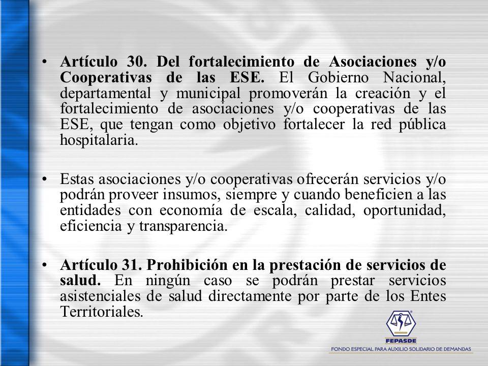 Artículo 30. Del fortalecimiento de Asociaciones y/o Cooperativas de las ESE. El Gobierno Nacional, departamental y municipal promoverán la creación y el fortalecimiento de asociaciones y/o cooperativas de las ESE, que tengan como objetivo fortalecer la red pública hospitalaria.