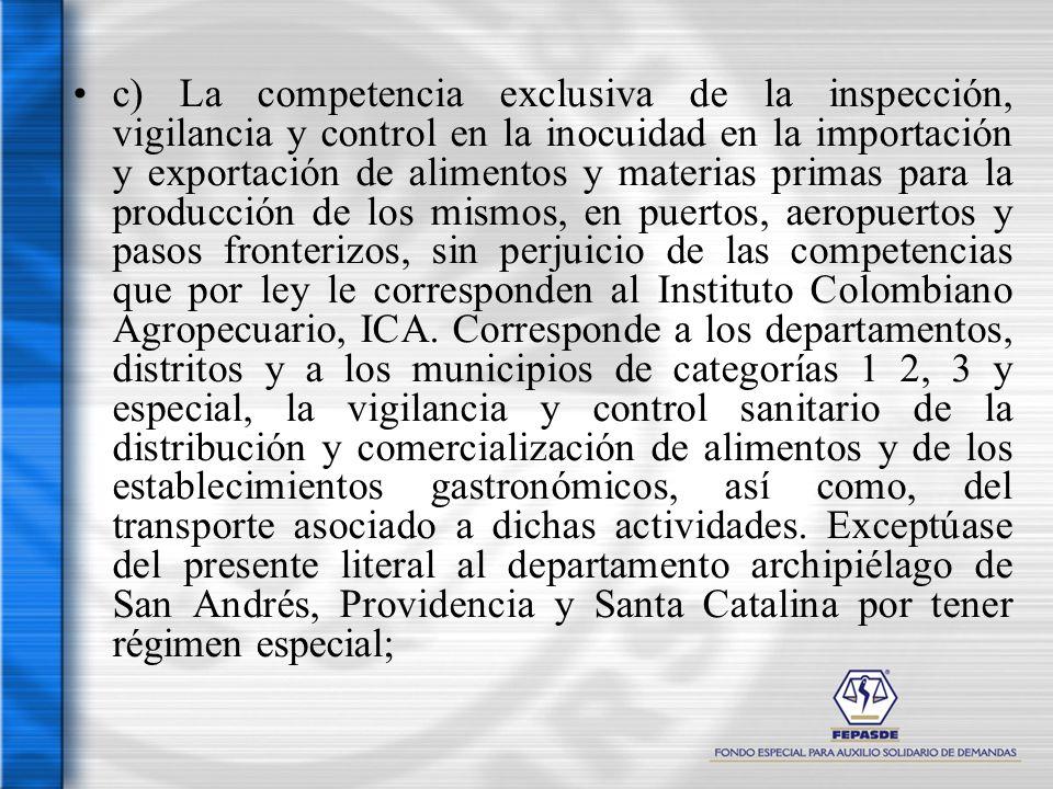 c) La competencia exclusiva de la inspección, vigilancia y control en la inocuidad en la importación y exportación de alimentos y materias primas para la producción de los mismos, en puertos, aeropuertos y pasos fronterizos, sin perjuicio de las competencias que por ley le corresponden al Instituto Colombiano Agropecuario, ICA. Corresponde a los departamentos, distritos y a los municipios de categorías 1 2, 3 y especial, la vigilancia y control sanitario de la distribución y comercialización de alimentos y de los establecimientos gastronómicos, así como, del transporte asociado a dichas actividades. Exceptúase del presente literal al departamento archipiélago de San Andrés, Providencia y Santa Catalina por tener régimen especial;