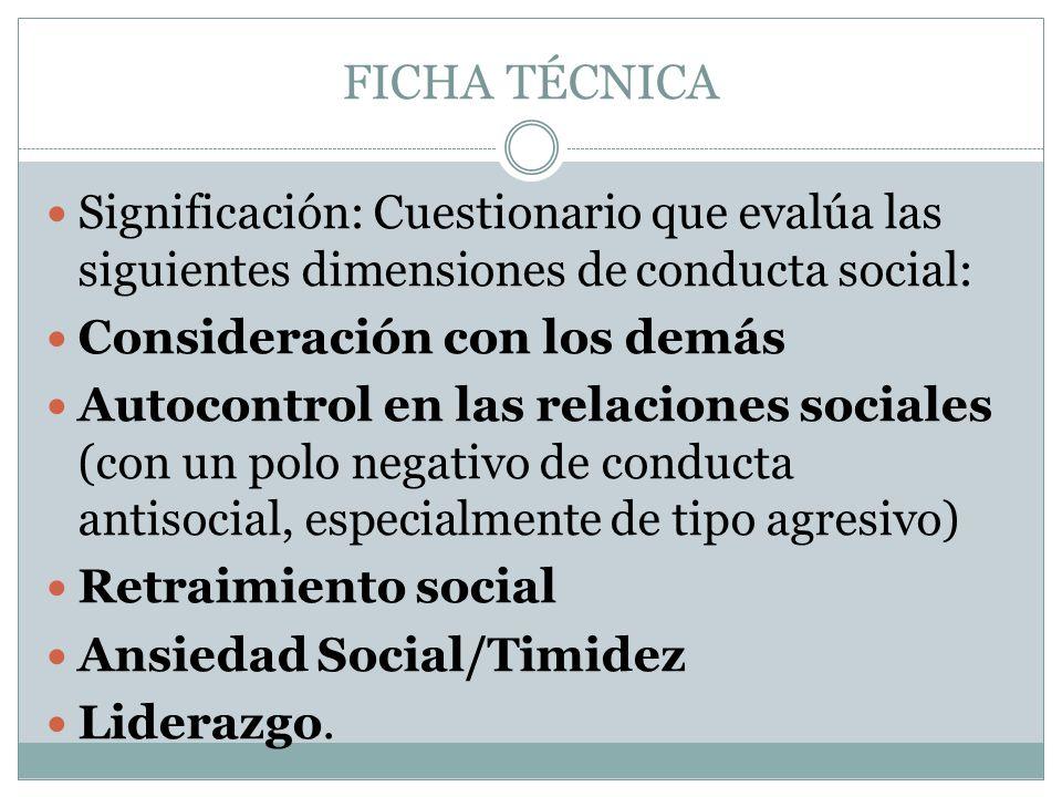 FICHA TÉCNICA Significación: Cuestionario que evalúa las siguientes dimensiones de conducta social: