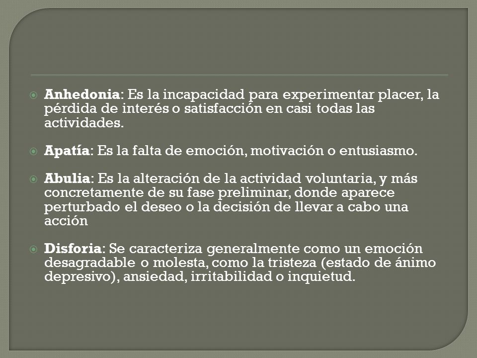 Anhedonia: Es la incapacidad para experimentar placer, la pérdida de interés o satisfacción en casi todas las actividades.