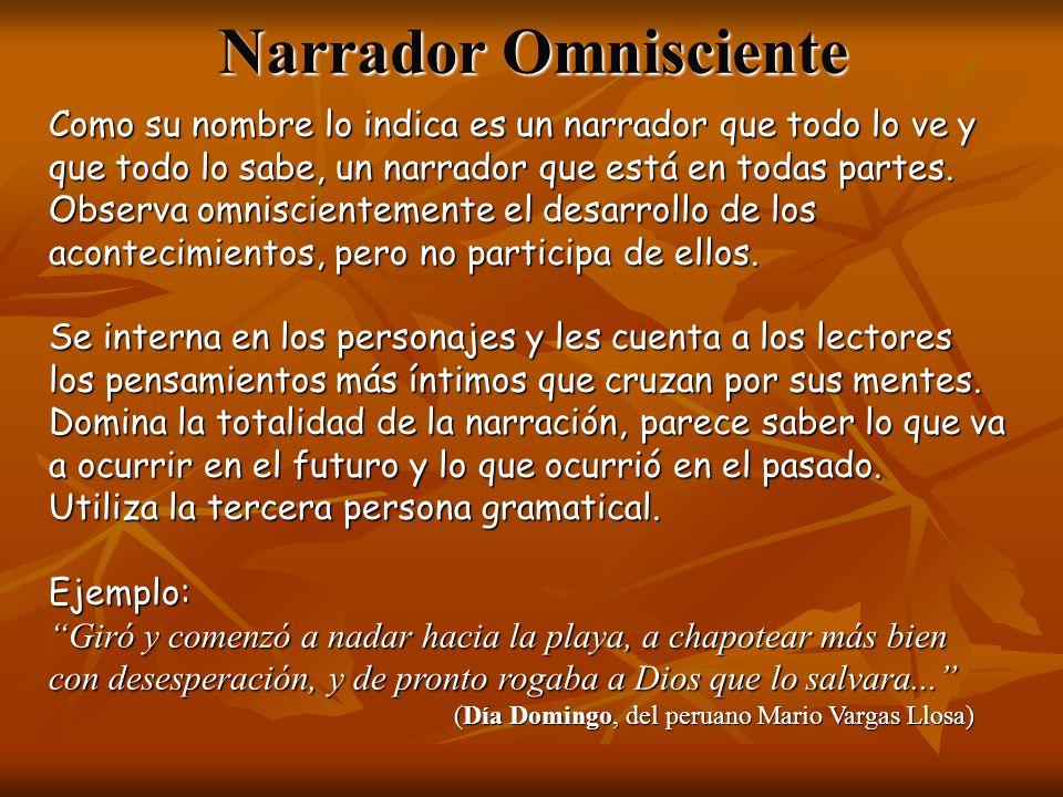 Narrador Omnisciente Como su nombre lo indica es un narrador que todo lo ve y que todo lo sabe, un narrador que está en todas partes.