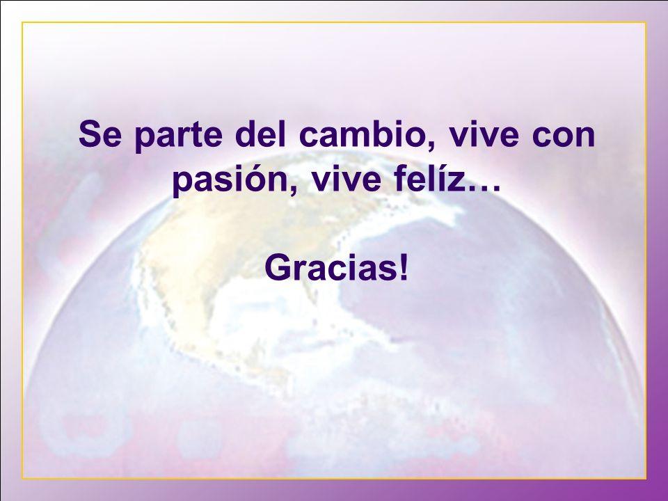 Se parte del cambio, vive con pasión, vive felíz… Gracias!