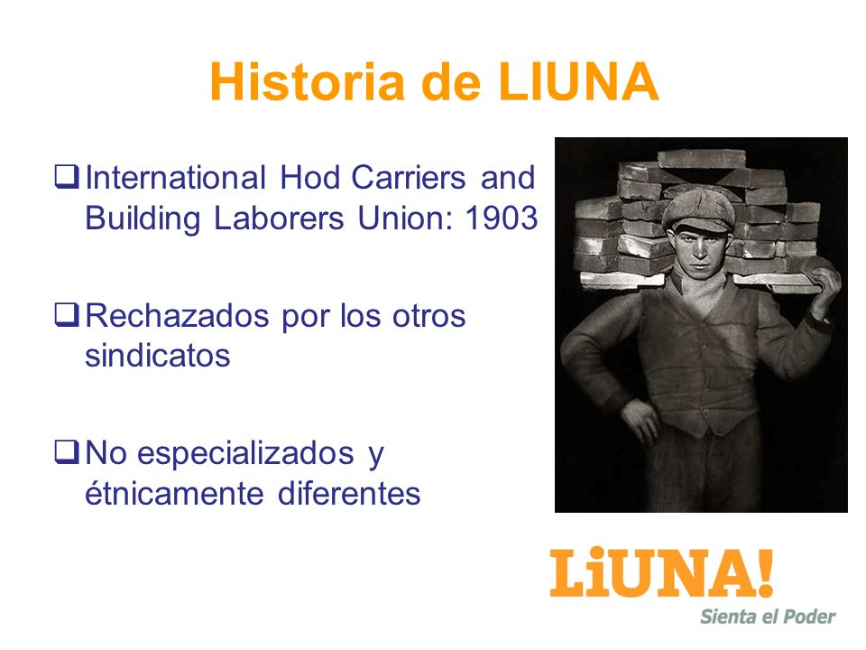Historia de LIUNAInternational Hod Carriers and Building Laborers Union: 1903. Rechazados por los otros sindicatos.