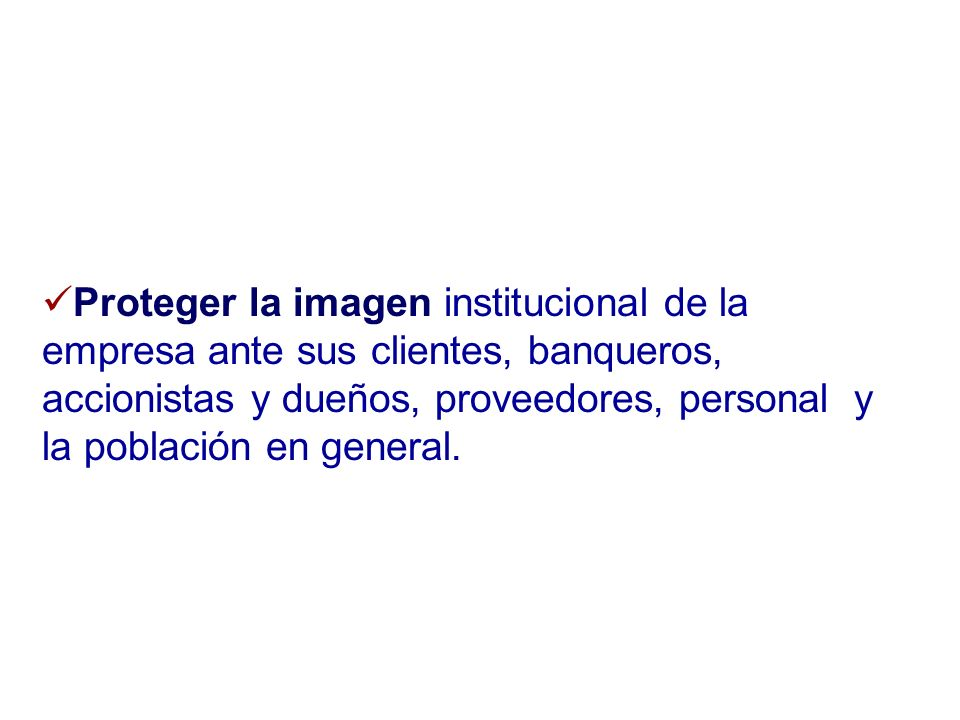 Proteger la imagen institucional de la empresa ante sus clientes, banqueros, accionistas y dueños, proveedores, personal y la población en general.