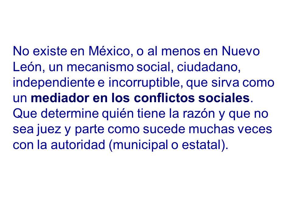 No existe en México, o al menos en Nuevo León, un mecanismo social, ciudadano, independiente e incorruptible, que sirva como un mediador en los conflictos sociales.